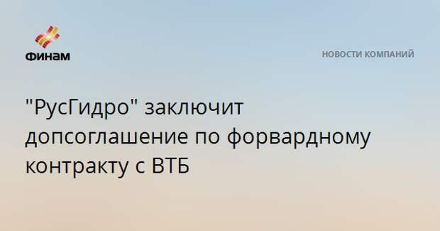 """""""РусГидро"""" заключит допсоглашение по форвардному контракту с ВТБ"""
