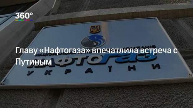 Главу «Нафтогаза» впечатлила встреча с Путиным