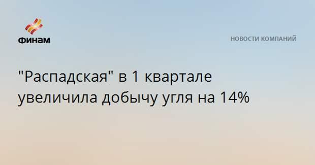 """""""Распадская"""" в 1 квартале увеличила добычу угля на 14%"""