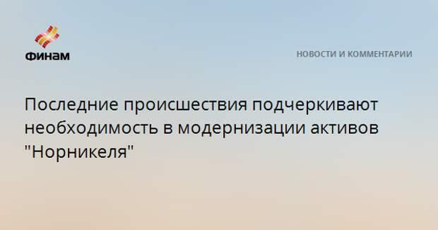 """Последние происшествия подчеркивают необходимость в модернизации активов """"Норникеля"""""""