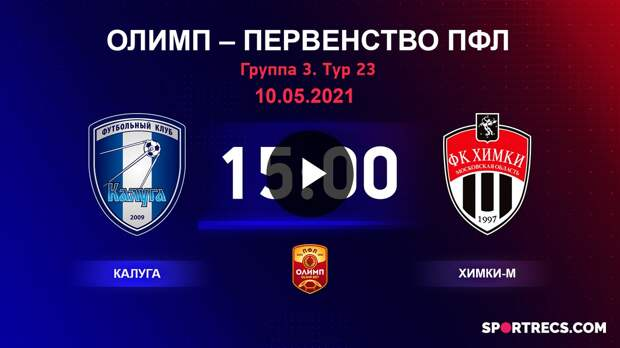 ОЛИМП – Первенство ПФЛ-2020/2021 Калуга vs Химки-М 10.05.2021