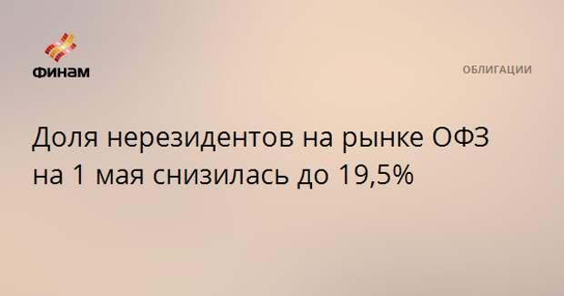 Доля нерезидентов на рынке ОФЗ на 1 мая снизилась до 19,5%