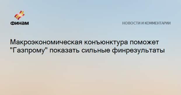 """Макроэкономическая конъюнктура поможет """"Газпрому"""" показать сильные финрезультаты"""