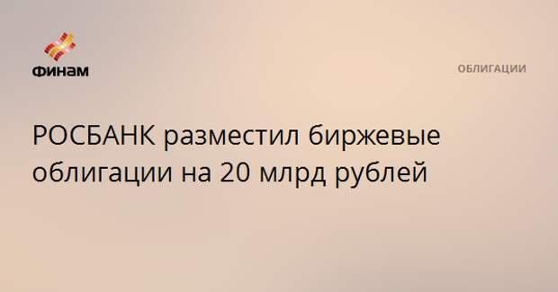 РОСБАНК разместил биржевые облигации на 20 млрд рублей