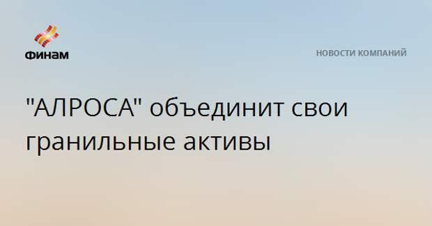 """""""АЛРОСА"""" объединит свои гранильные активы"""