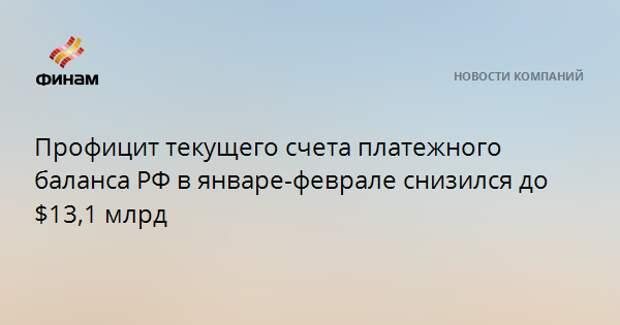Профицит текущего счета платежного баланса РФ в январе-феврале снизился до $13,1 млрд
