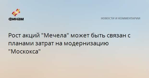 """Рост акций """"Мечела"""" может быть связан с планами затрат на модернизацию """"Москокса"""""""