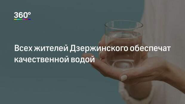 Всех жителей Дзержинского обеспечат качественной водой