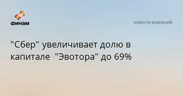 """""""Сбер""""увеличивает долю в капитале """"Эвотора""""до 69%"""