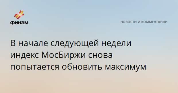 В начале следующей недели индекс МосБиржи снова попытается обновить максимум