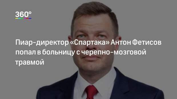 Пиар-директор «Спартака» Антон Фетисов попал в больницу с черепно-мозговой травмой