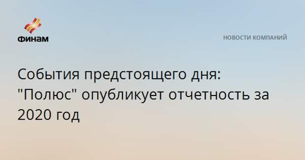 """События предстоящего дня: """"Полюс"""" опубликует отчетность за 2020 год"""