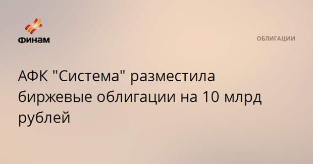 """АФК """"Система"""" разместила биржевые облигации на 10 млрд рублей"""