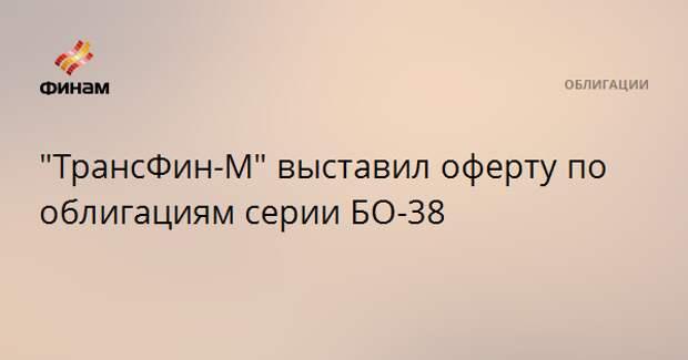 """""""ТрансФин-М"""" выставил оферту по облигациям серии БО-38"""