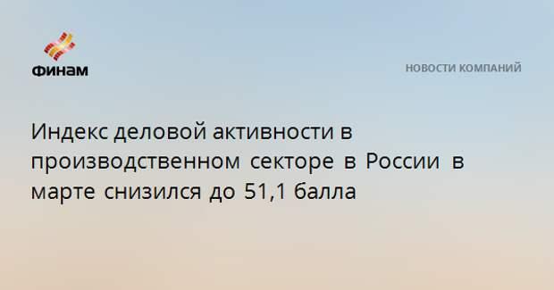 Индекс деловой активности в производственном секторе в России в марте снизился до 51,1балла