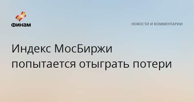 Индекс МосБиржи попытается отыграть потери