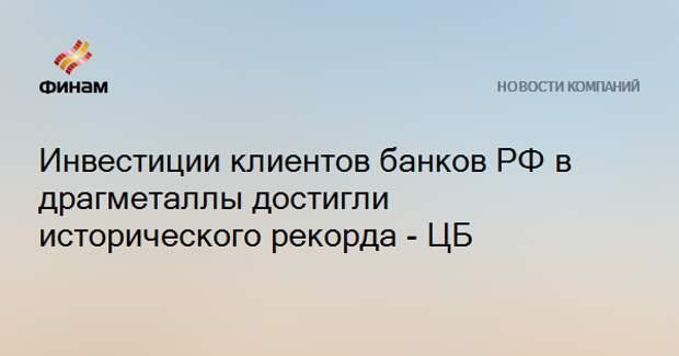 Инвестиции клиентов банков РФ в драгметаллы достигли исторического рекорда - ЦБ
