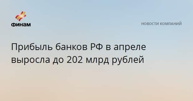 Прибыль банков РФ в апреле выросла до 202 млрд рублей
