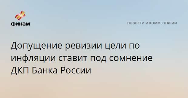 Допущение ревизии цели по инфляции ставит под сомнение ДКП Банка России