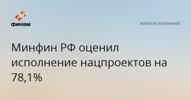 Минфин РФ оценил исполнение нацпроектов на 78,1%