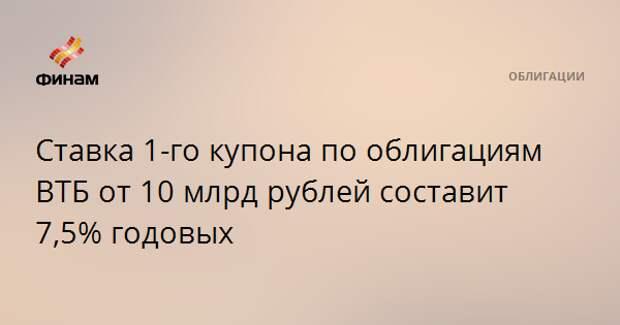 Ставка 1-го купона по облигациям ВТБ от 10 млрд рублей составит 7,5% годовых