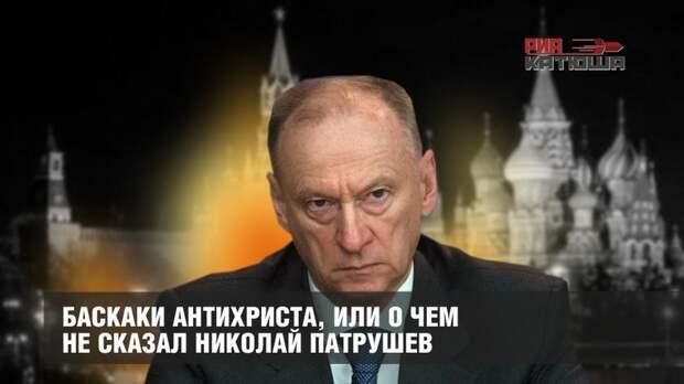 Баскаки антихриста, или О чем не сказал Николай Патрушев