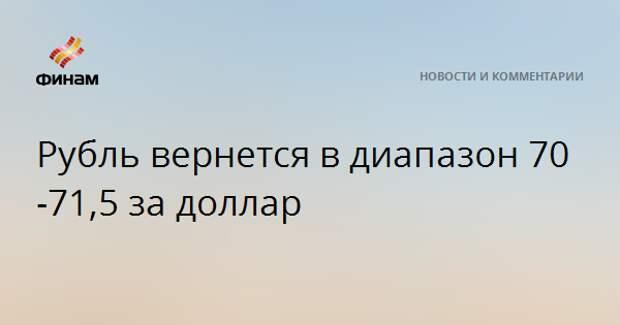Рубль вернется в диапазон 70-71,5 за доллар