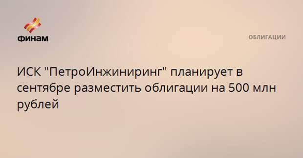 """ИСК """"ПетроИнжиниринг"""" планирует в сентябре разместить облигации на 500 млн рублей"""