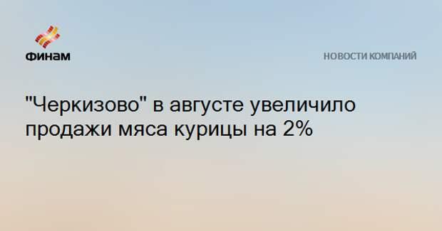 """""""Черкизово"""" в августе увеличило продажи мяса курицы на 2%"""