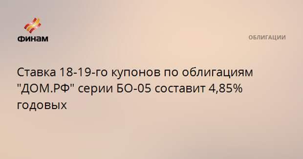 """Ставка 18-19-го купонов по облигациям """"ДОМ.РФ"""" серии БО-05 составит 4,85% годовых"""