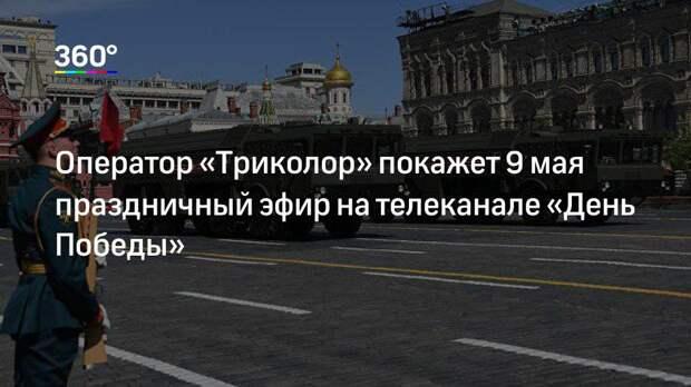 Оператор «Триколор» покажет 9 мая праздничный эфир на телеканале «День Победы»