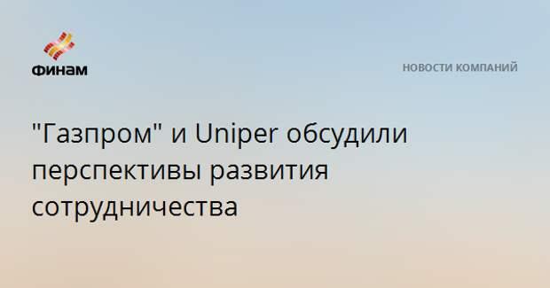 """""""Газпром"""" и Uniper обсудили перспективы развития сотрудничества"""
