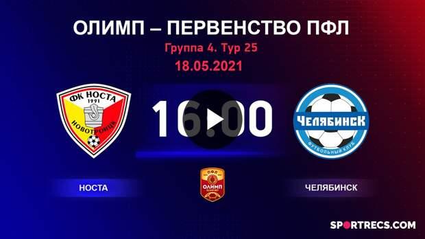 ОЛИМП – Первенство ПФЛ-2020/2021 Носта vs Челябинск 12.05.2021