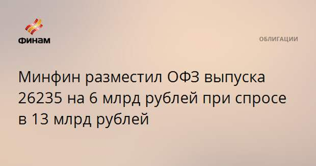 Минфин разместил ОФЗ выпуска 26235 на 6 млрд рублей при спросе в 13 млрд рублей