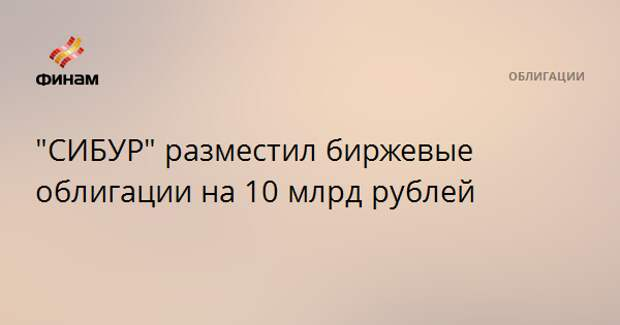 """""""CИБУР"""" разместил биржевые облигации на 10 млрд рублей"""