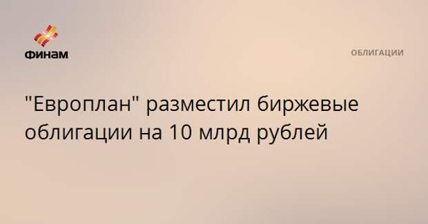 """""""Европлан"""" разместил биржевые облигации на 10 млрд рублей"""