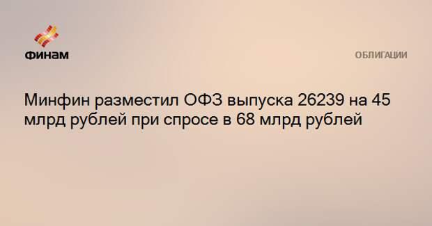 Минфин разместил ОФЗ выпуска 26239 на 45 млрд рублей при спросе в 68 млрд рублей