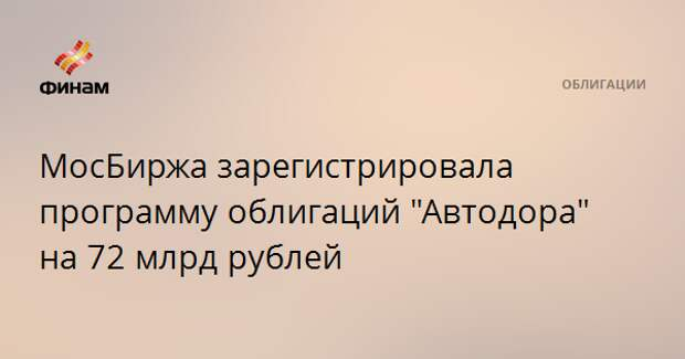 """МосБиржа зарегистрировала программу облигаций """"Автодора"""" на 72 млрд рублей"""