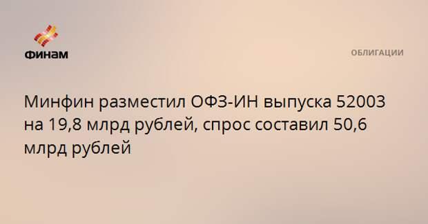 Минфин разместил ОФЗ-ИН выпуска 52003 на 19,8 млрд рублей, спрос составил 50,6 млрд рублей