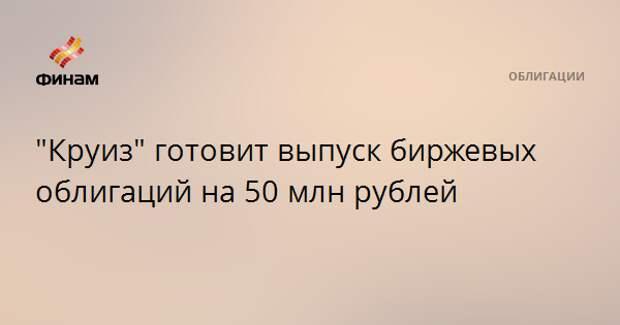 """""""Круиз"""" готовит выпуск биржевых облигаций на 50 млн рублей"""