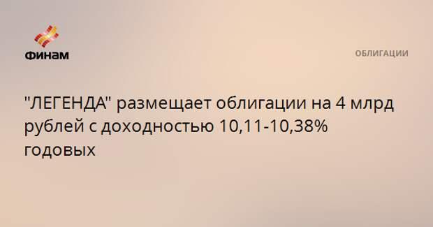 """""""ЛЕГЕНДА"""" размещает облигации на 4 млрд рублей с доходностью 10,11-10,38% годовых"""