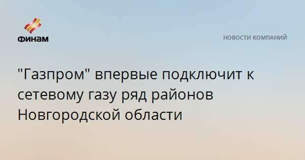 """""""Газпром"""" впервые подключит к сетевому газу ряд районов Новгородской области"""