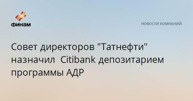 """Совет директоров """"Татнефти"""" назначил Сitibankдепозитарием программы АДР"""