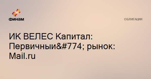 ИК ВЕЛЕС Капитал: Первичный рынок: Mail.ru