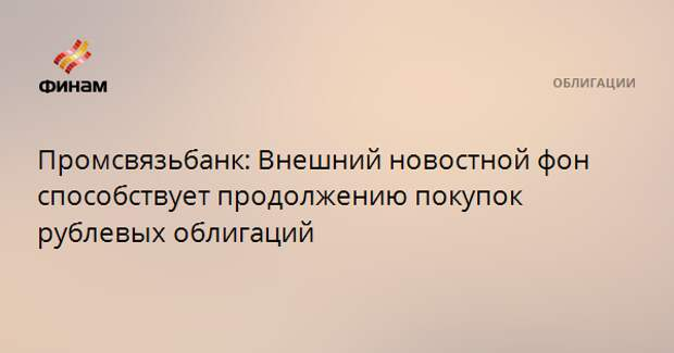 Промсвязьбанк: Внешний новостной фон способствует продолжению покупок рублевых облигаций
