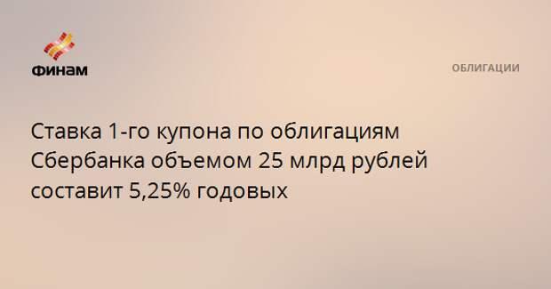 Ставка 1-го купона по облигациям Сбербанка объемом 25 млрд рублей составит 5,25% годовых