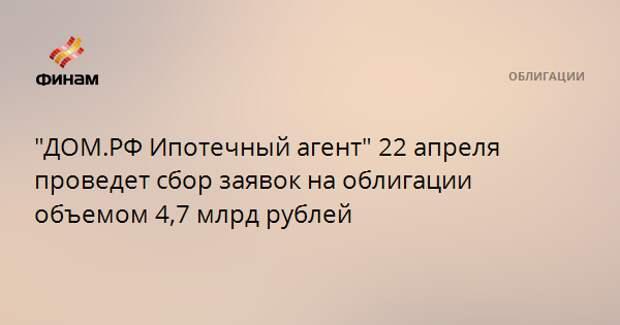 """""""ДОМ.РФ Ипотечный агент"""" 22 апреля проведет сбор заявок на облигации объемом 4,7 млрд рублей"""