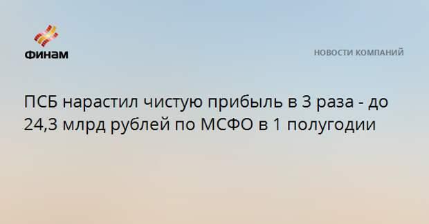 ПСБ нарастил чистую прибыль в 3 раза - до 24,3 млрд рублей по МСФО в 1 полугодии