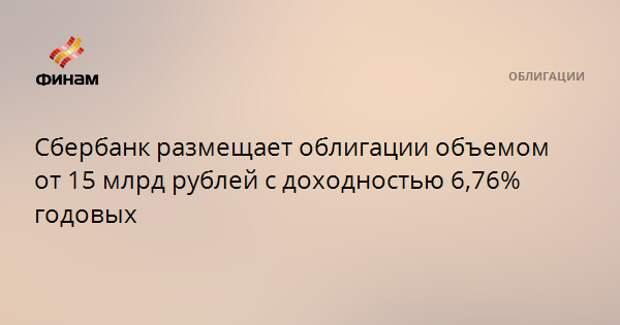 Сбербанк размещает облигации объемом от 15 млрд рублей с доходностью 6,76% годовых