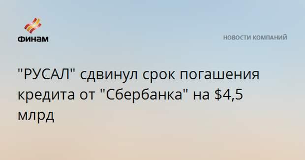 """""""РУСАЛ"""" сдвинул срок погашения кредита от """"Сбербанка"""" на $4,5 млрд"""